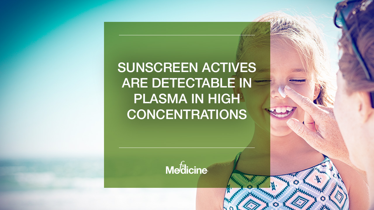 Sunscreen actives are detectable in plasma in high concentrations