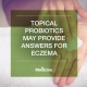 Topical Probiotics May Provide Answers For Eczema